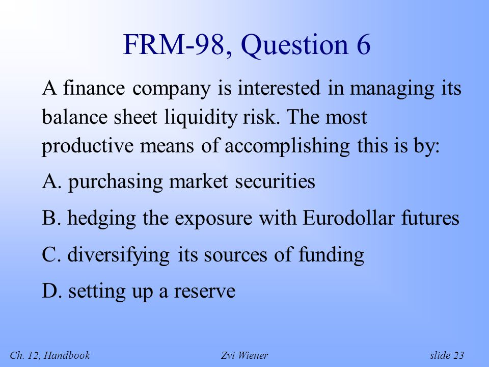 Ch. 12, HandbookZvi Wiener slide 23 FRM-98, Question 6 A finance company is interested in managing its balance sheet liquidity risk. The most producti