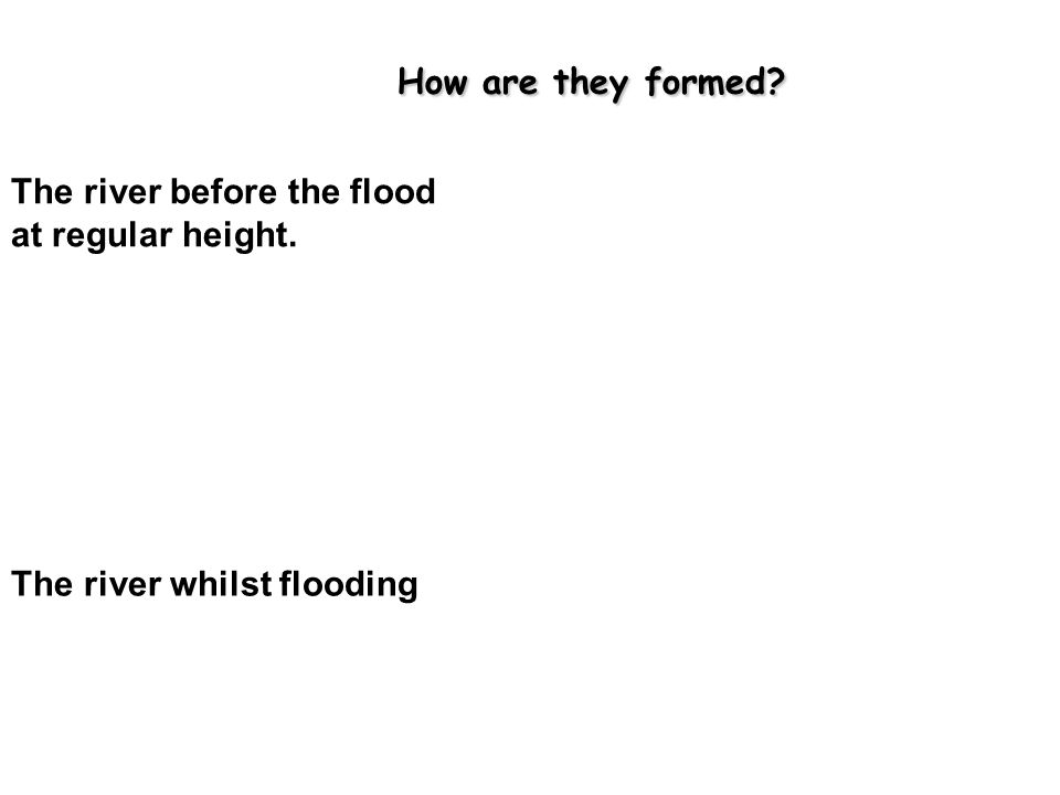 How are they formed.How are they formed. The river before the flood at regular height.