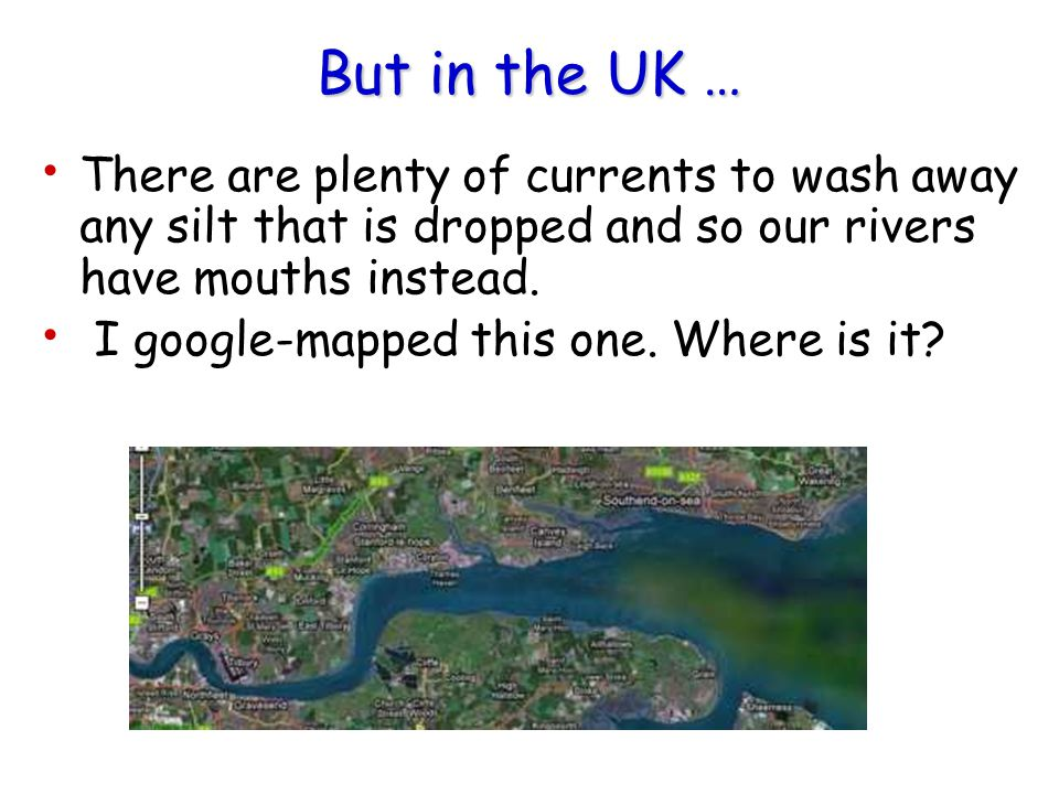 But in the UK … There are plenty of currents to wash away any silt that is dropped and so our rivers have mouths instead.