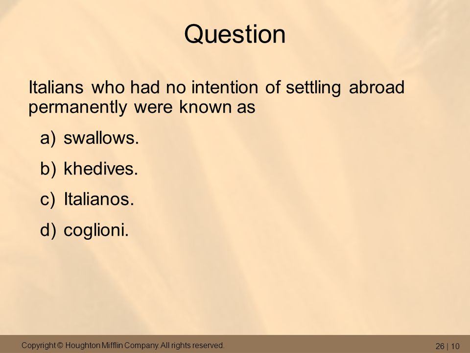 Copyright © Houghton Mifflin Company. All rights reserved. 26 | 10 Question Italians who had no intention of settling abroad permanently were known as