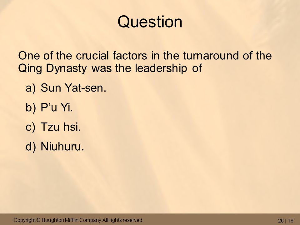 Copyright © Houghton Mifflin Company. All rights reserved. 26 | 16 Question One of the crucial factors in the turnaround of the Qing Dynasty was the l