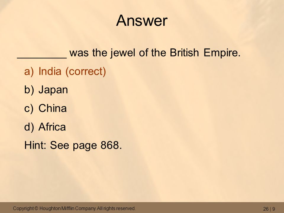 Copyright © Houghton Mifflin Company. All rights reserved. 26 | 9 Answer ________ was the jewel of the British Empire. a)India (correct) b)Japan c)Chi