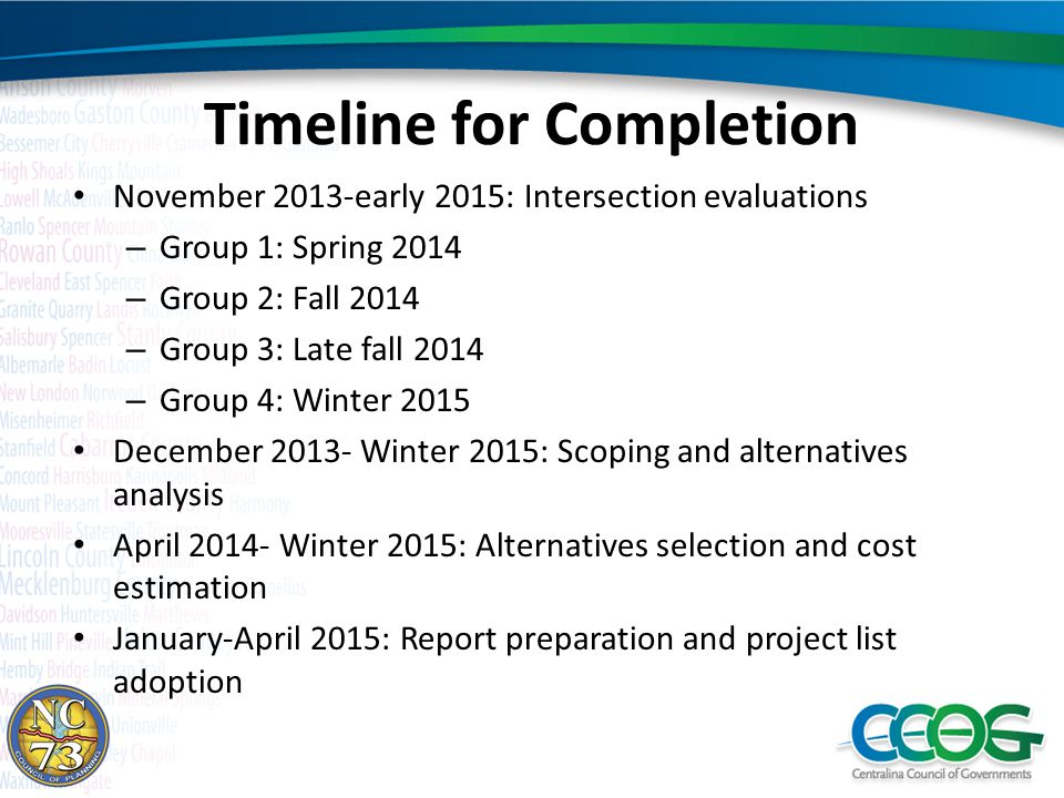 Timeline for Completion November 2013-early 2015: Intersection evaluations – Group 1: Spring 2014 – Group 2: Fall 2014 – Group 3: Late fall 2014 – Group 4: Winter 2015 December 2013- Winter 2015: Scoping and alternatives analysis April 2014- Winter 2015: Alternatives selection and cost estimation January-April 2015: Report preparation and project list adoption