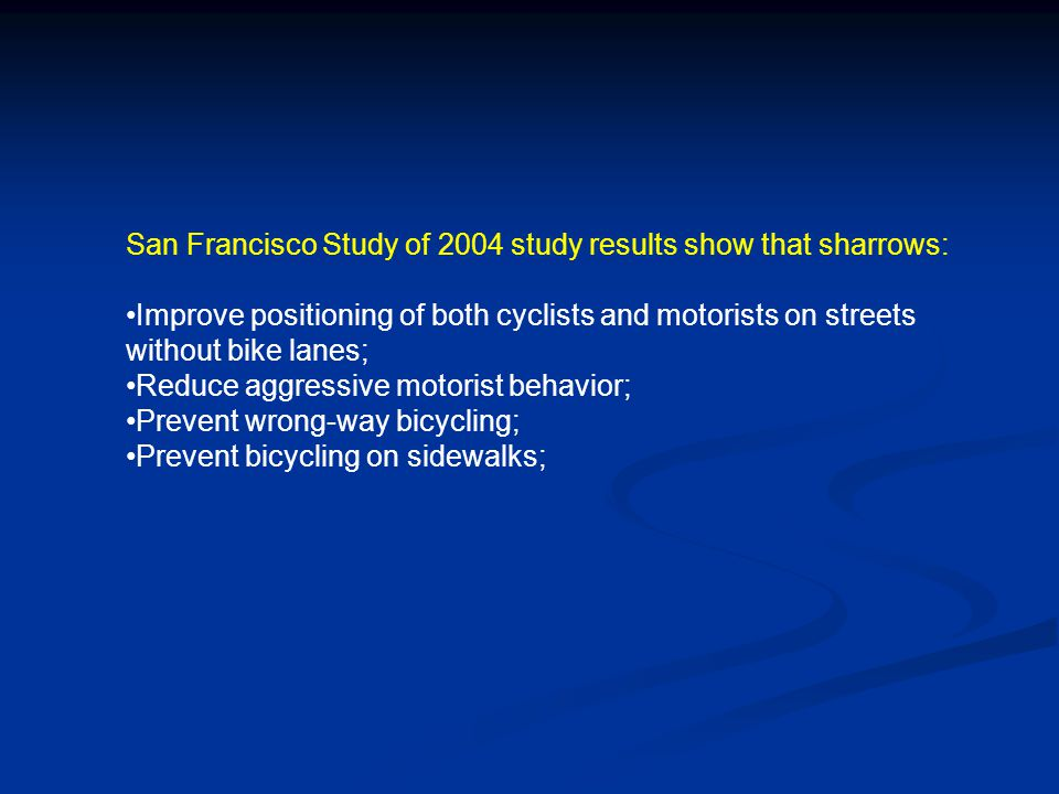 San Francisco Study of 2004 study results show that sharrows: Improve positioning of both cyclists and motorists on streets without bike lanes; Reduce aggressive motorist behavior; Prevent wrong-way bicycling; Prevent bicycling on sidewalks;