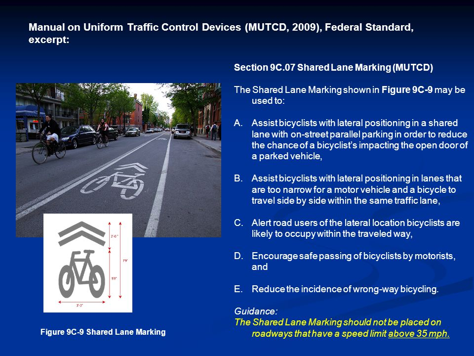 Section 9C.07 Shared Lane Marking (MUTCD) The Shared Lane Marking shown in Figure 9C-9 may be used to: A.Assist bicyclists with lateral positioning in a shared lane with on-street parallel parking in order to reduce the chance of a bicyclist's impacting the open door of a parked vehicle, B.Assist bicyclists with lateral positioning in lanes that are too narrow for a motor vehicle and a bicycle to travel side by side within the same traffic lane, C.Alert road users of the lateral location bicyclists are likely to occupy within the traveled way, D.Encourage safe passing of bicyclists by motorists, and E.Reduce the incidence of wrong-way bicycling.