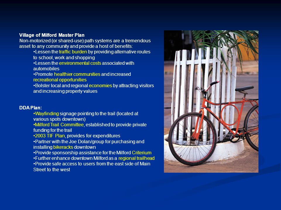 Village of Milford Master Plan Non-motorized (or shared-use) path systems are a tremendous asset to any community and provide a host of benefits: Lessen the traffic burden by providing alternative routes to school, work and shopping Lessen the environmental costs associated with automobiles Promote healthier communities and increased recreational opportunities Bolster local and regional economies by attracting visitors and increasing property values DDA Plan: Wayfinding signage pointing to the trail (located at various spots downtown) Milford Trail Committee, established to provide private funding for the trail 2003 TIF Plan, provides for expenditures Partner with the Joe Dolan/group for purchasing and installing bikeracks downtown Provide sponsorship assistance for the Milford Criterium Further enhance downtown Milford as a regional trailhead Provide safe access to users from the east side of Main Street to the west
