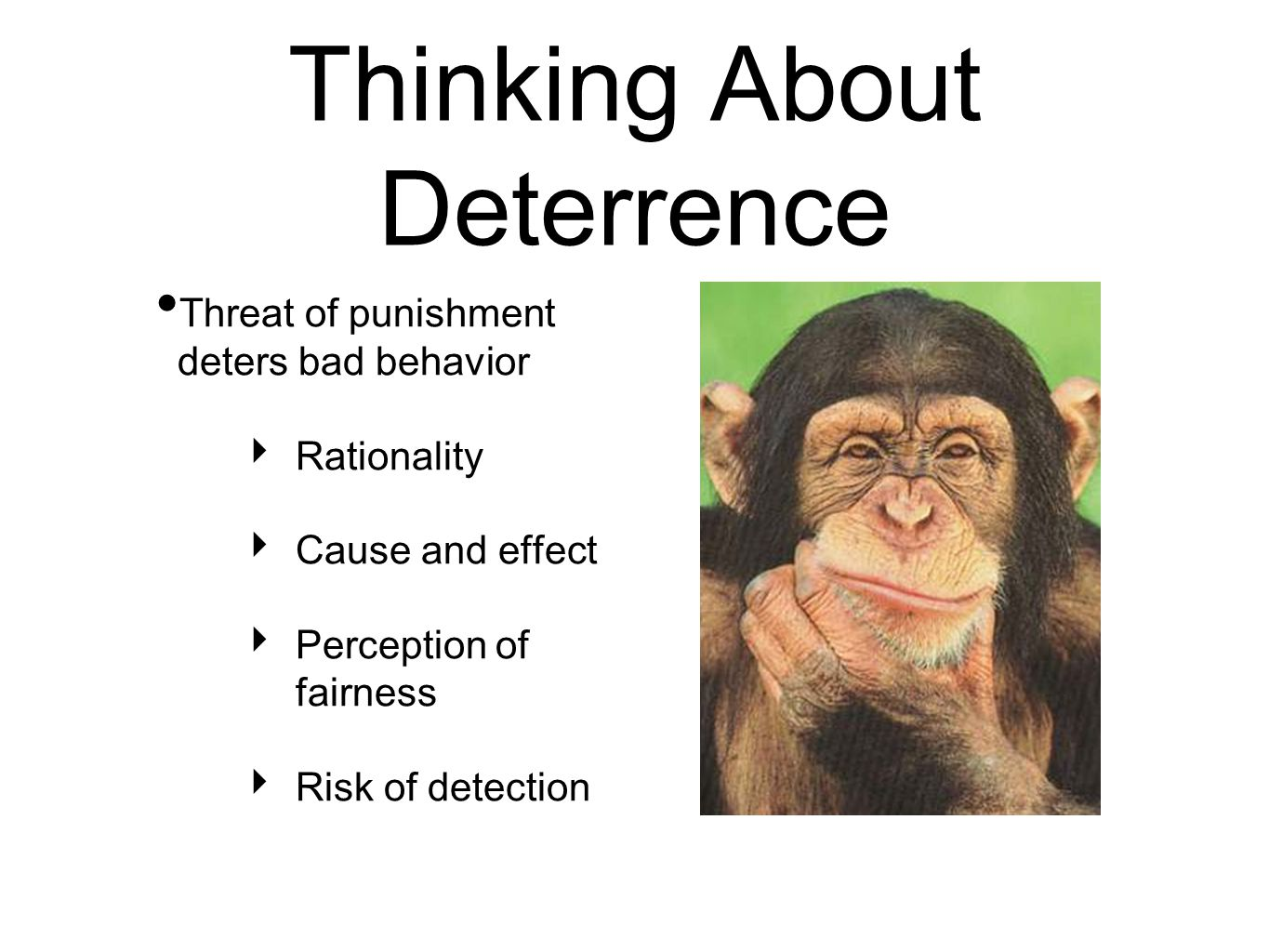 Thinking About Deterrence Threat of punishment deters bad behavior ‣ Rationality ‣ Cause and effect ‣ Perception of fairness ‣ Risk of detection