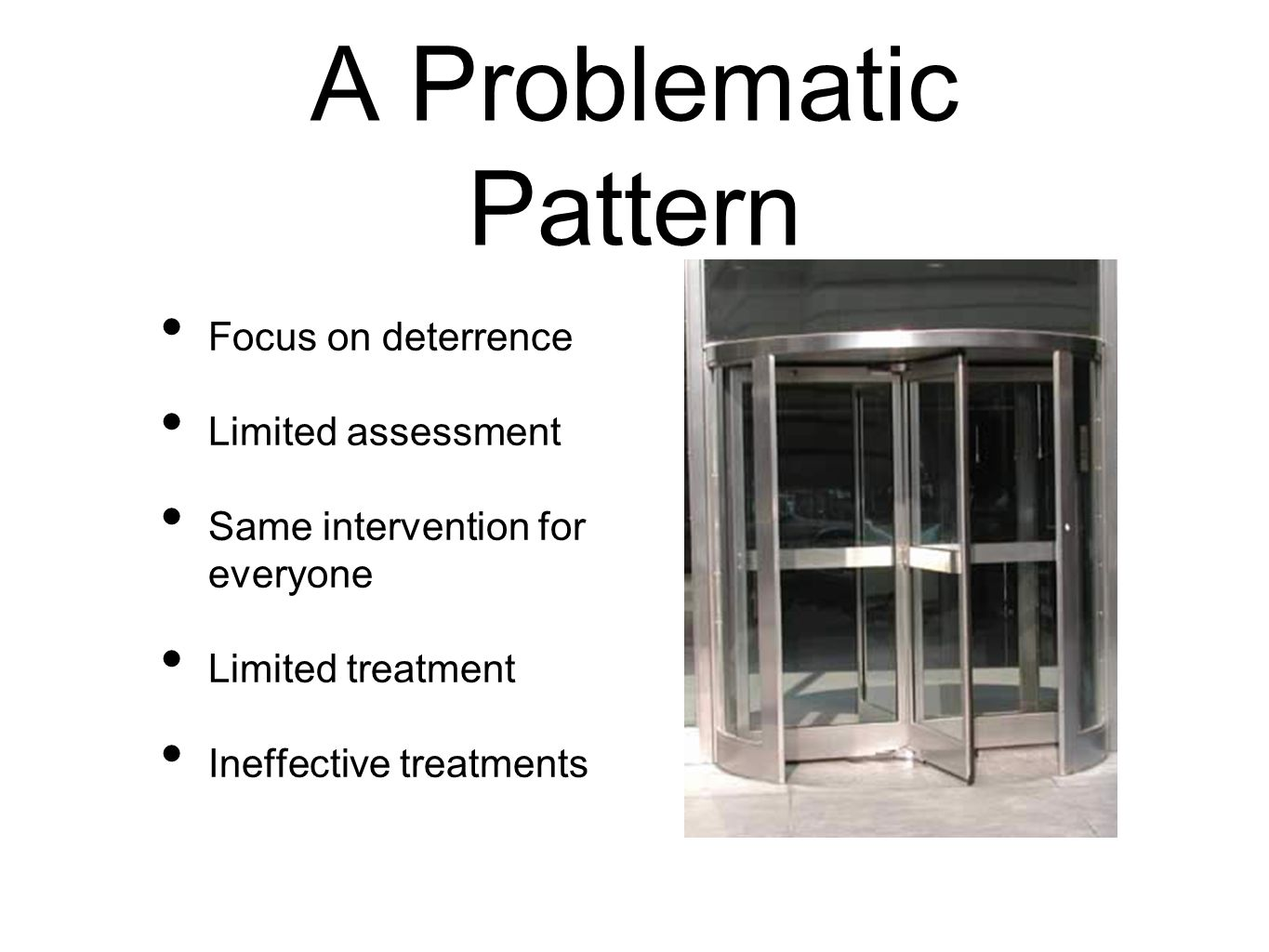 A Problematic Pattern Focus on deterrence Limited assessment Same intervention for everyone Limited treatment Ineffective treatments