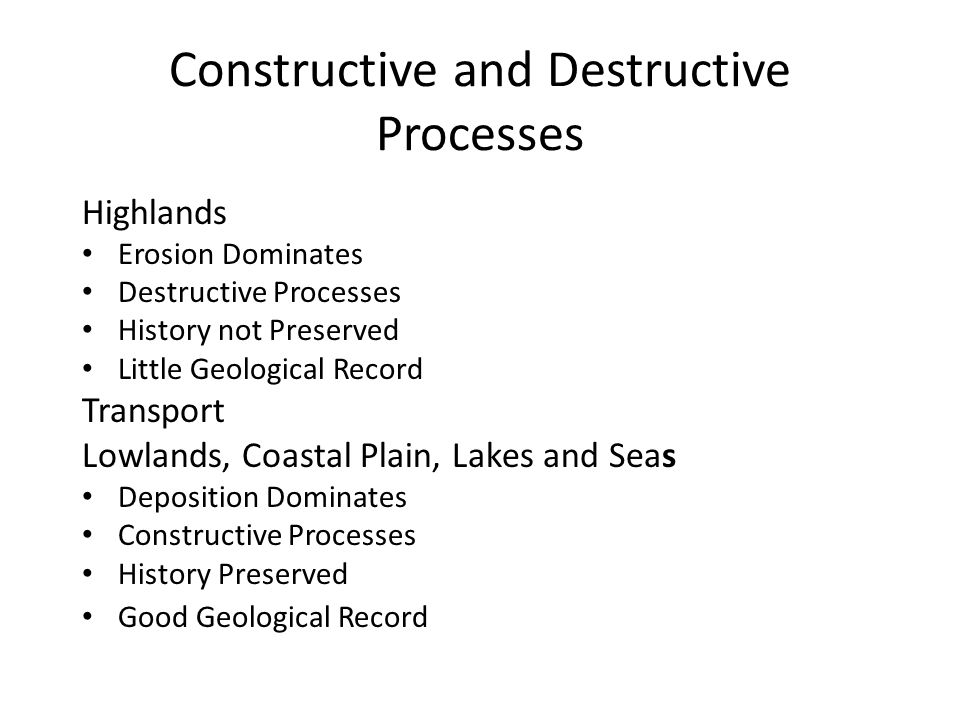 Constructive and Destructive Processes Highlands Erosion Dominates Destructive Processes History not Preserved Little Geological Record Transport Lowlands, Coastal Plain, Lakes and Seas Deposition Dominates Constructive Processes History Preserved Good Geological Record