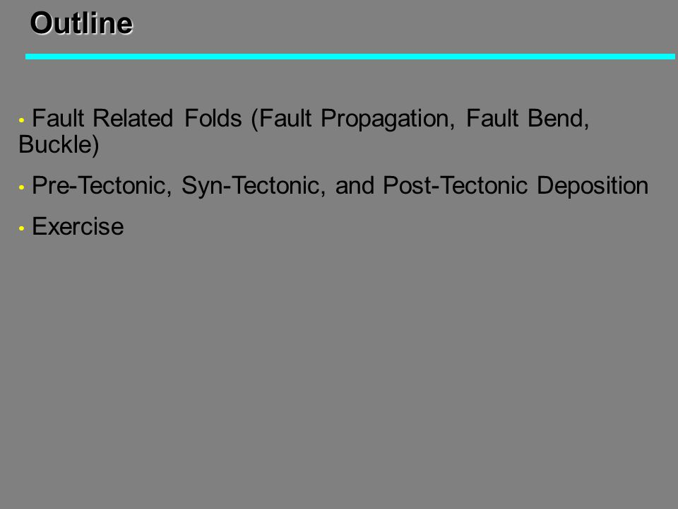Outline Fault Related Folds (Fault Propagation, Fault Bend, Buckle) Pre-Tectonic, Syn-Tectonic, and Post-Tectonic Deposition Exercise