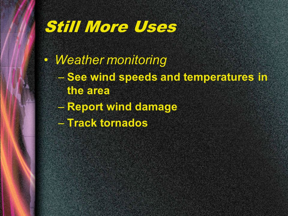 Still More Uses Weather monitoring –See wind speeds and temperatures in the area –Report wind damage –Track tornados