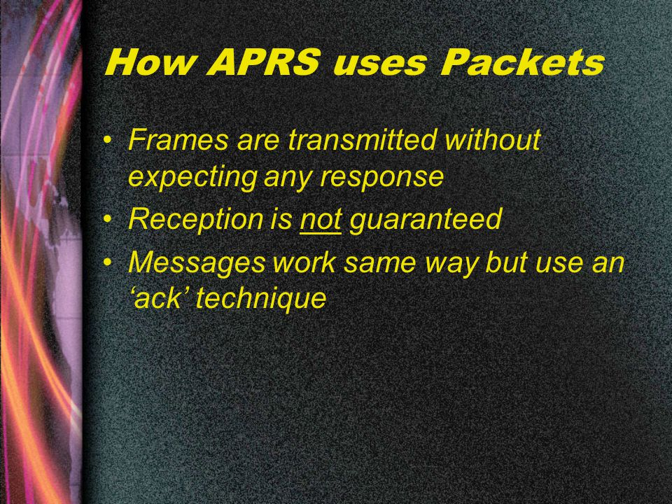 How APRS uses Packets Frames are transmitted without expecting any response Reception is not guaranteed Messages work same way but use an 'ack' technique