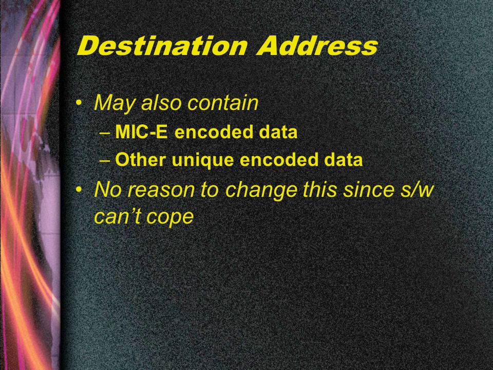 May also contain –MIC-E encoded data –Other unique encoded data No reason to change this since s/w can't cope