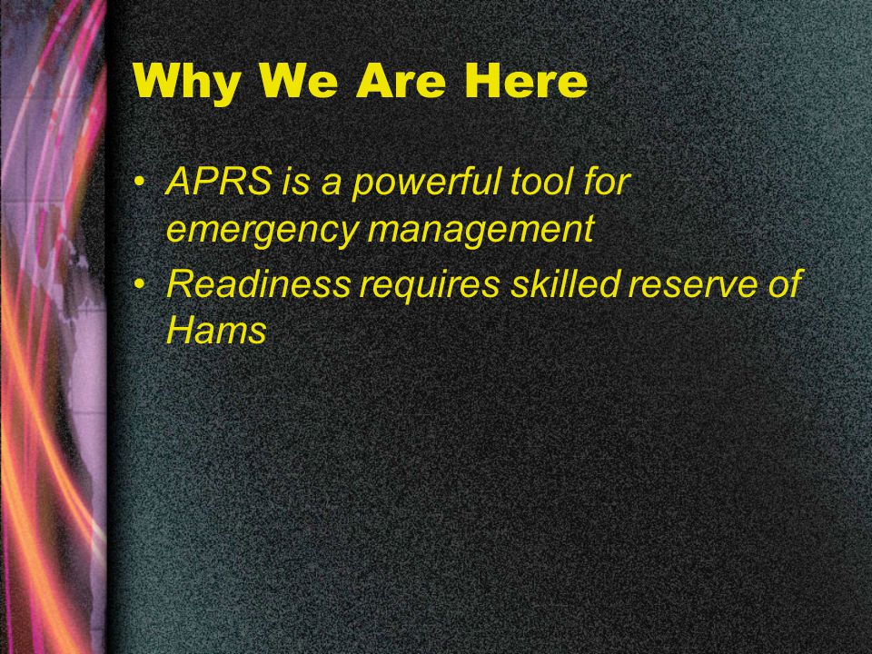 Why We Are Here APRS is a powerful tool for emergency management Readiness requires skilled reserve of Hams