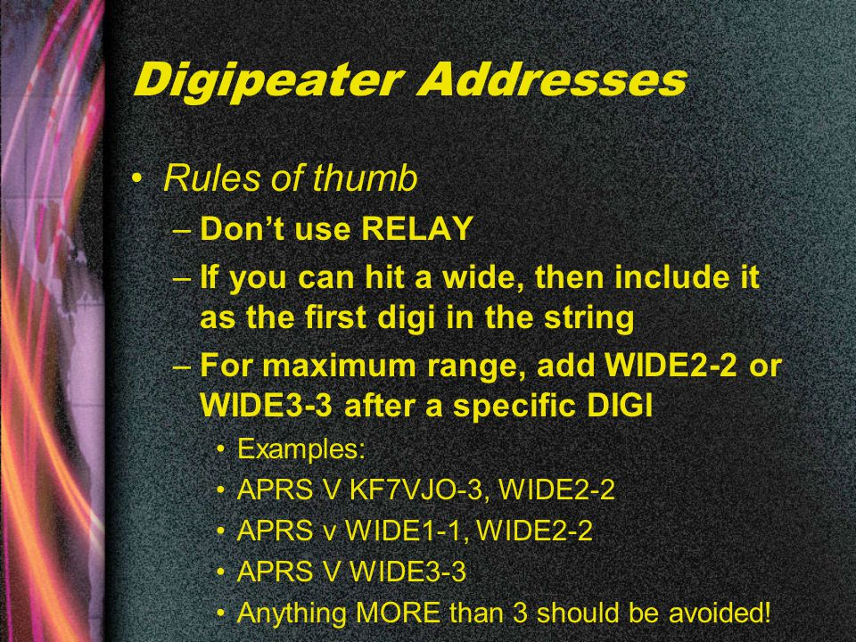 Digipeater Addresses Rules of thumb –Don't use RELAY –If you can hit a wide, then include it as the first digi in the string –For maximum range, add WIDE2-2 or WIDE3-3 after a specific DIGI Examples: APRS V KF7VJO-3, WIDE2-2 APRS v WIDE1-1, WIDE2-2 APRS V WIDE3-3 Anything MORE than 3 should be avoided!