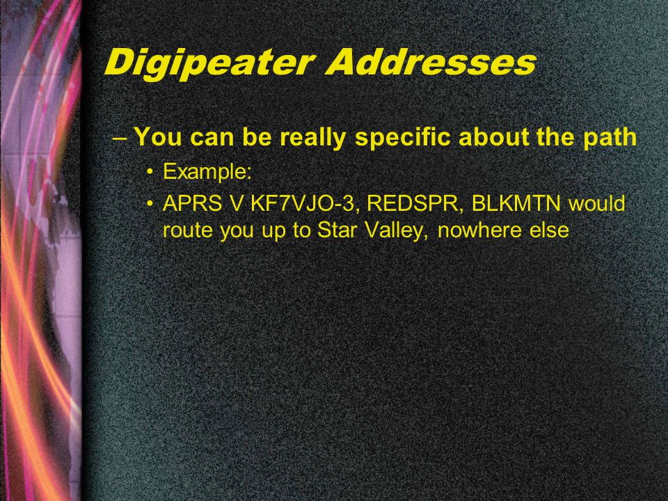 Digipeater Addresses –You can be really specific about the path Example: APRS V KF7VJO-3, REDSPR, BLKMTN would route you up to Star Valley, nowhere else
