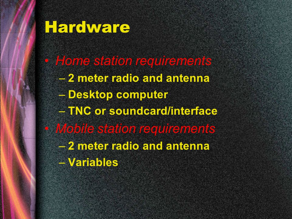 Hardware Home station requirements –2 meter radio and antenna –Desktop computer –TNC or soundcard/interface Mobile station requirements –2 meter radio and antenna –Variables