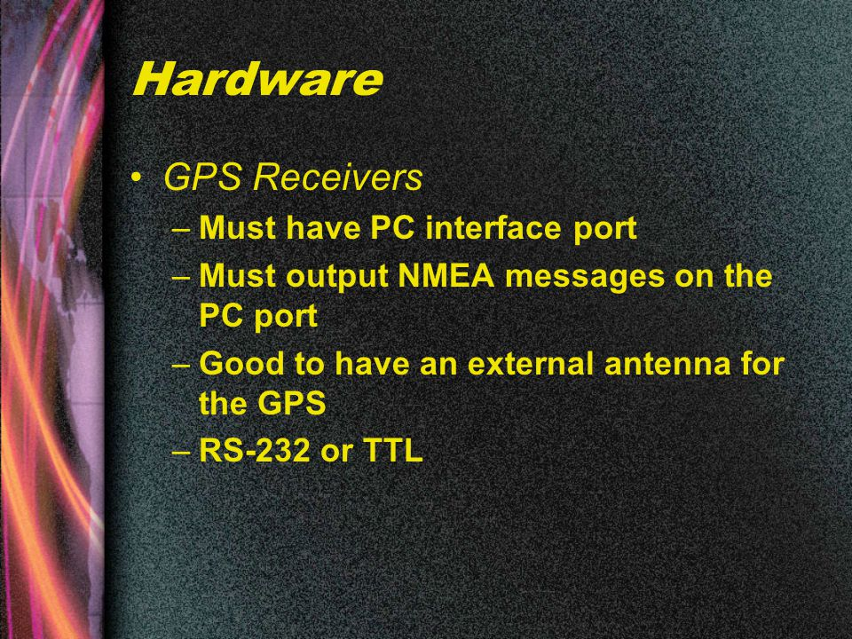 Hardware GPS Receivers –Must have PC interface port –Must output NMEA messages on the PC port –Good to have an external antenna for the GPS –RS-232 or TTL