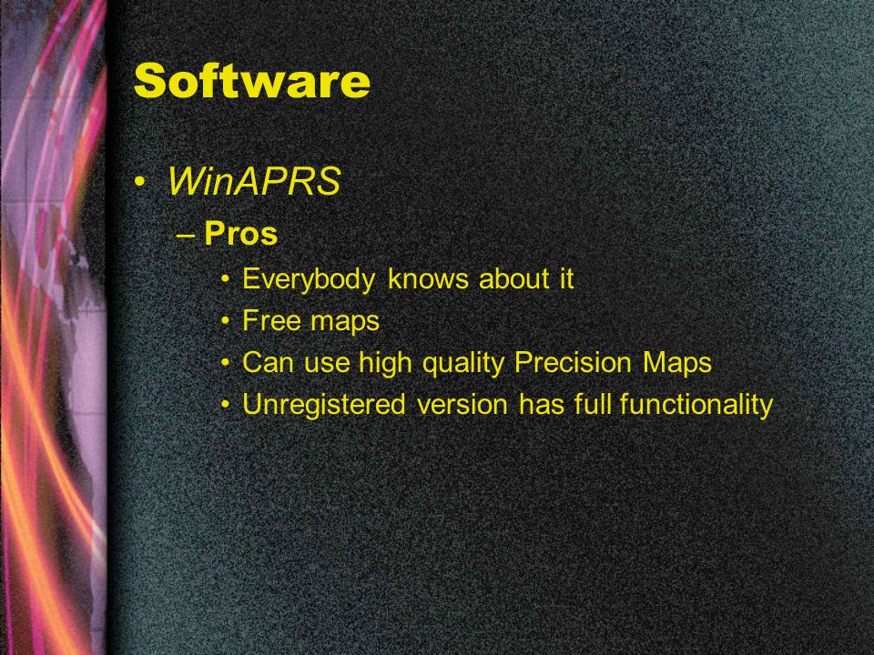 Software WinAPRS –Pros Everybody knows about it Free maps Can use high quality Precision Maps Unregistered version has full functionality