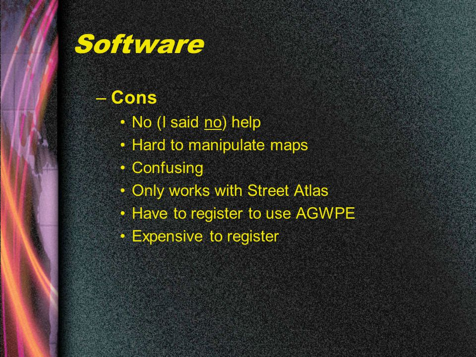 Software –Cons No (I said no) help Hard to manipulate maps Confusing Only works with Street Atlas Have to register to use AGWPE Expensive to register