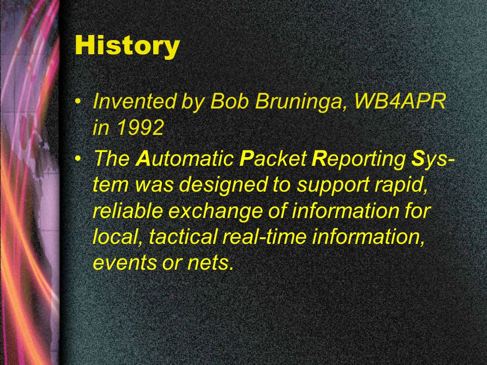 History Invented by Bob Bruninga, WB4APR in 1992 The Automatic Packet Reporting Sys- tem was designed to support rapid, reliable exchange of information for local, tactical real-time information, events or nets.