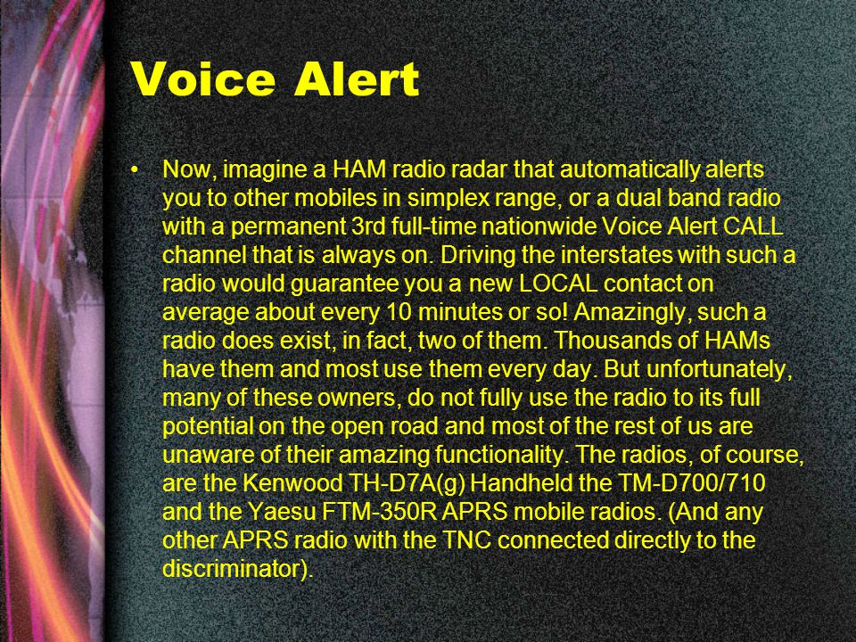 Voice Alert Now, imagine a HAM radio radar that automatically alerts you to other mobiles in simplex range, or a dual band radio with a permanent 3rd full-time nationwide Voice Alert CALL channel that is always on.