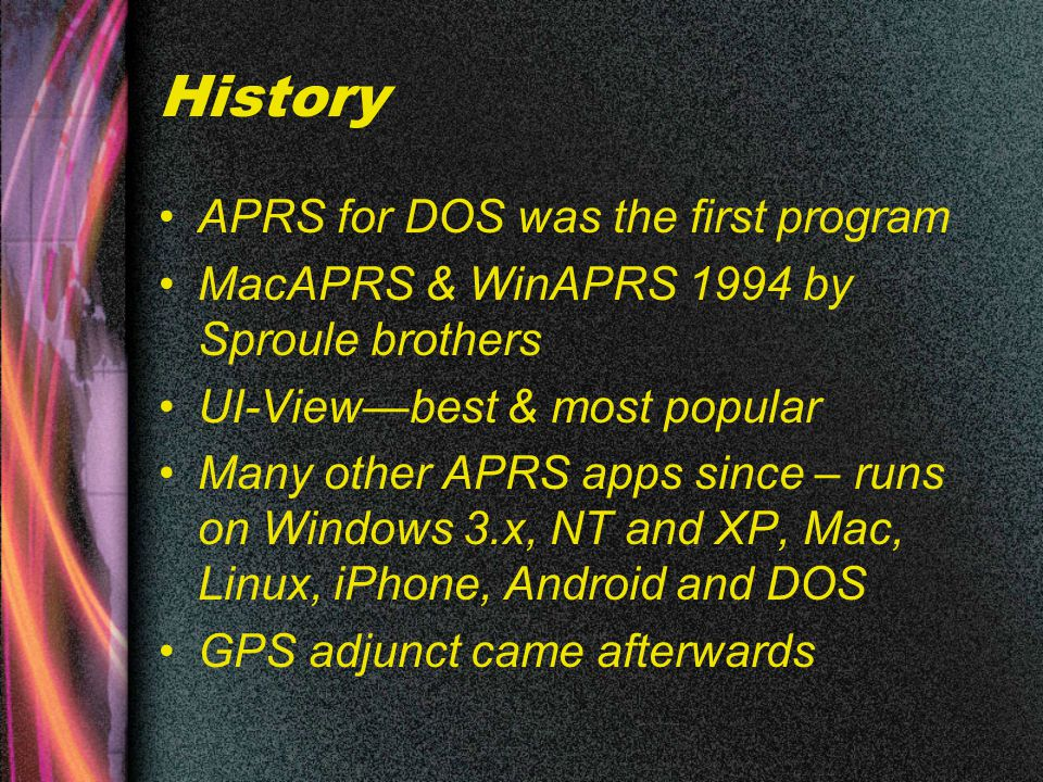 History APRS for DOS was the first program MacAPRS & WinAPRS 1994 by Sproule brothers UI-View—best & most popular Many other APRS apps since – runs on Windows 3.x, NT and XP, Mac, Linux, iPhone, Android and DOS GPS adjunct came afterwards