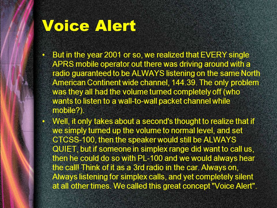 Voice Alert But in the year 2001 or so, we realized that EVERY single APRS mobile operator out there was driving around with a radio guaranteed to be ALWAYS listening on the same North American Continent wide channel, 144.39.