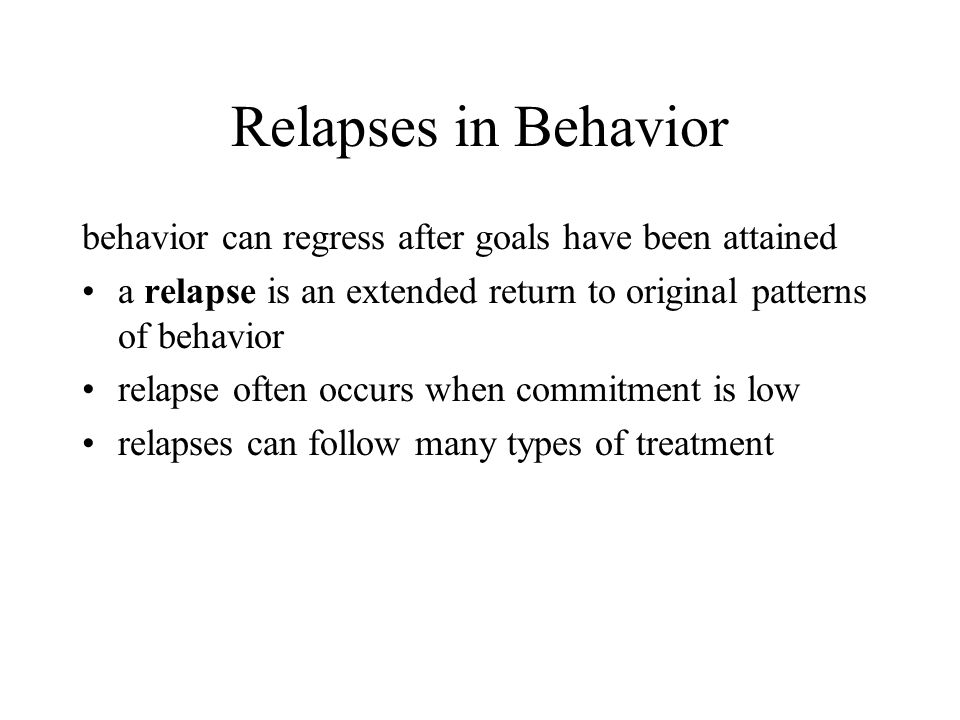 Relapses in Behavior behavior can regress after goals have been attained a relapse is an extended return to original patterns of behavior relapse often occurs when commitment is low relapses can follow many types of treatment