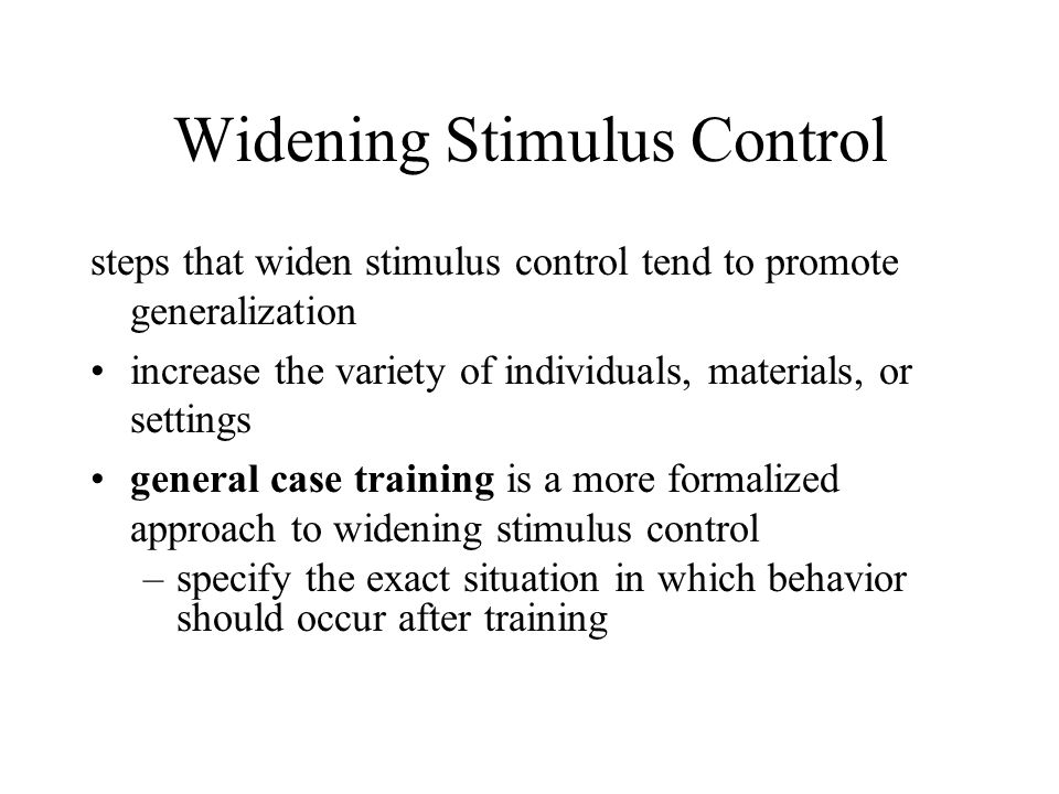 Widening Stimulus Control steps that widen stimulus control tend to promote generalization increase the variety of individuals, materials, or settings general case training is a more formalized approach to widening stimulus control –specify the exact situation in which behavior should occur after training