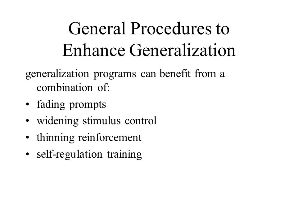 General Procedures to Enhance Generalization generalization programs can benefit from a combination of: fading prompts widening stimulus control thinning reinforcement self-regulation training
