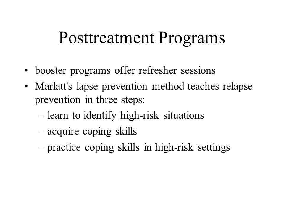 Posttreatment Programs booster programs offer refresher sessions Marlatt s lapse prevention method teaches relapse prevention in three steps: –learn to identify high-risk situations –acquire coping skills –practice coping skills in high-risk settings