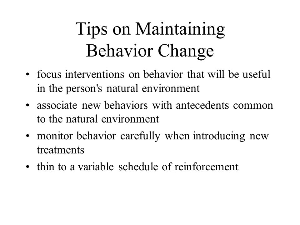Tips on Maintaining Behavior Change focus interventions on behavior that will be useful in the person s natural environment associate new behaviors with antecedents common to the natural environment monitor behavior carefully when introducing new treatments thin to a variable schedule of reinforcement
