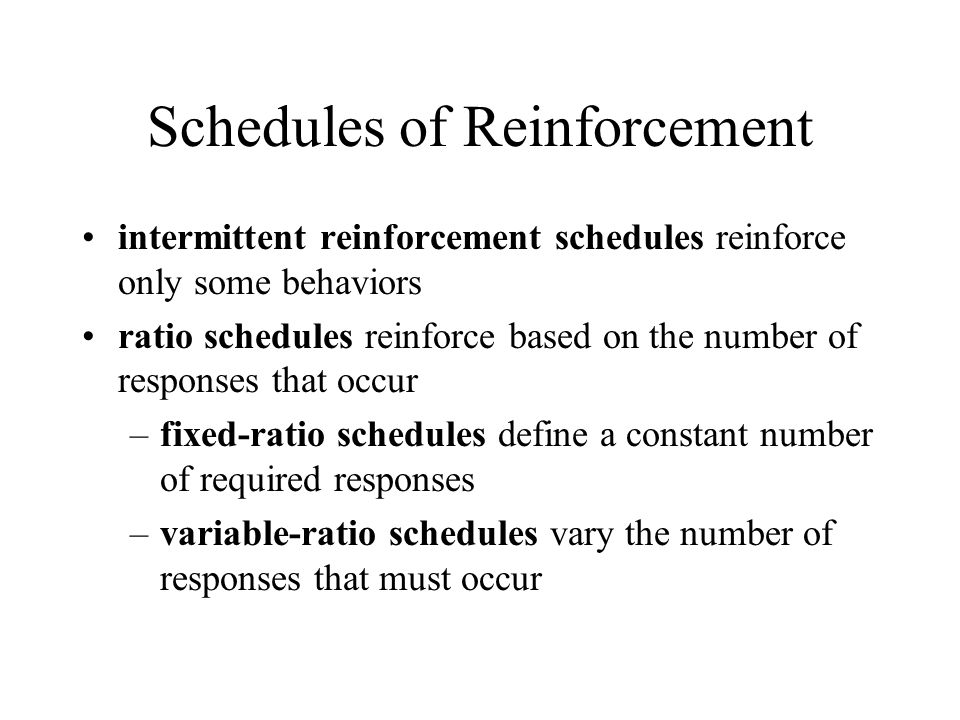 Schedules of Reinforcement intermittent reinforcement schedules reinforce only some behaviors ratio schedules reinforce based on the number of responses that occur –fixed-ratio schedules define a constant number of required responses –variable-ratio schedules vary the number of responses that must occur