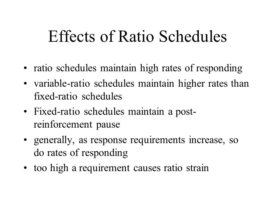 Effects of Ratio Schedules ratio schedules maintain high rates of responding variable-ratio schedules maintain higher rates than fixed-ratio schedules Fixed-ratio schedules maintain a post- reinforcement pause generally, as response requirements increase, so do rates of responding too high a requirement causes ratio strain