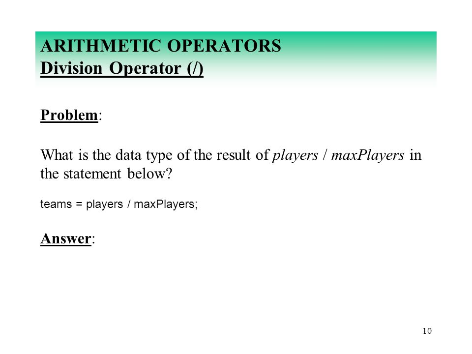 10 ARITHMETIC OPERATORS Division Operator (/) Problem: What is the data type of the result of players / maxPlayers in the statement below? teams = pla