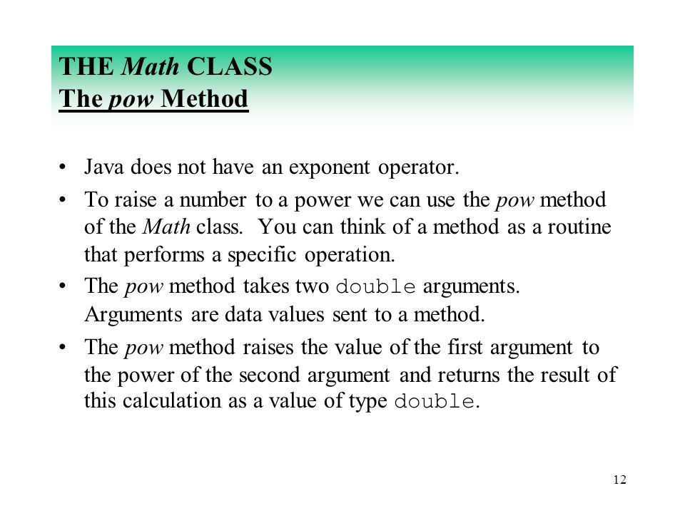12 THE Math CLASS The pow Method Java does not have an exponent operator. To raise a number to a power we can use the pow method of the Math class. Yo