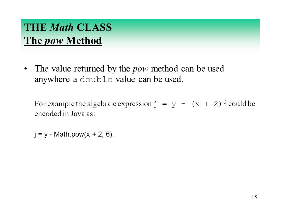 15 THE Math CLASS The pow Method The value returned by the pow method can be used anywhere a double value can be used. For example the algebraic expre