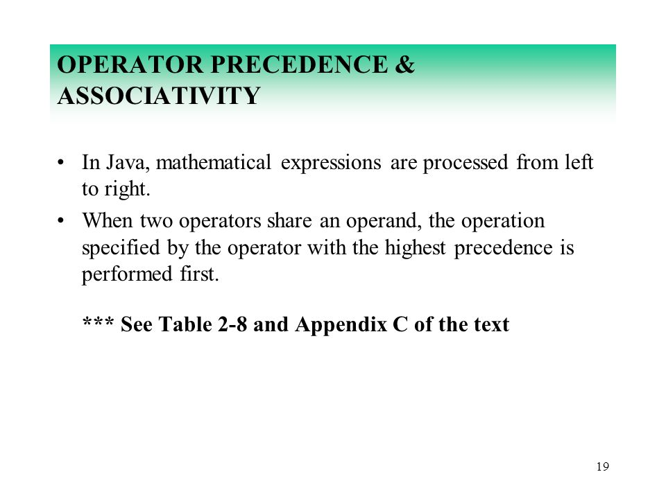 19 OPERATOR PRECEDENCE & ASSOCIATIVITY In Java, mathematical expressions are processed from left to right. When two operators share an operand, the op