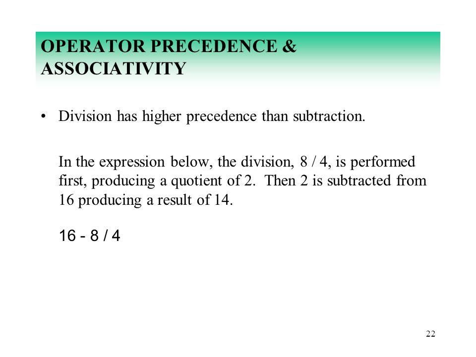 22 OPERATOR PRECEDENCE & ASSOCIATIVITY Division has higher precedence than subtraction. In the expression below, the division, 8 / 4, is performed fir