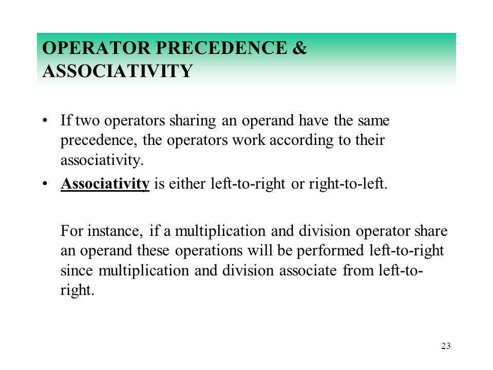 23 OPERATOR PRECEDENCE & ASSOCIATIVITY If two operators sharing an operand have the same precedence, the operators work according to their associativi
