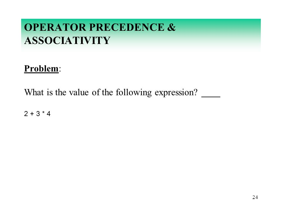 24 OPERATOR PRECEDENCE & ASSOCIATIVITY Problem: What is the value of the following expression? ____ 2 + 3 * 4
