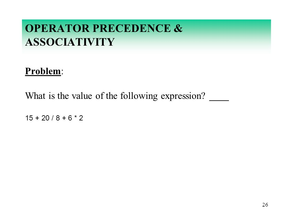 26 OPERATOR PRECEDENCE & ASSOCIATIVITY Problem: What is the value of the following expression? ____ 15 + 20 / 8 + 6 * 2