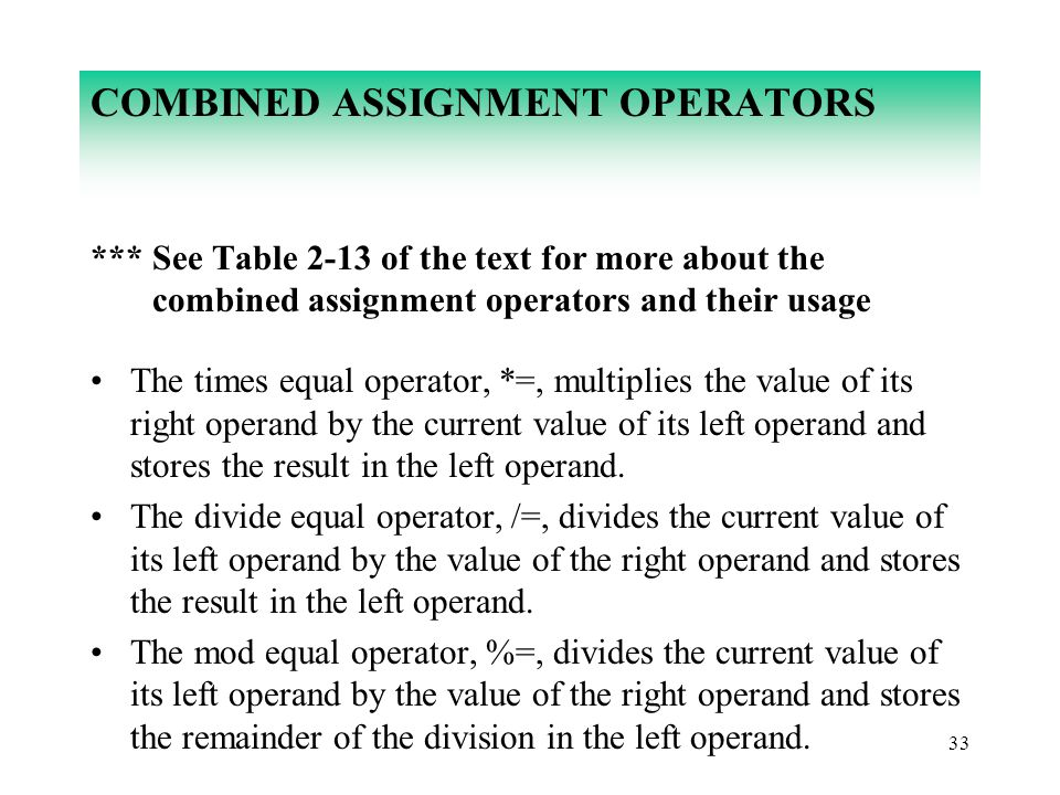 33 COMBINED ASSIGNMENT OPERATORS *** See Table 2-13 of the text for more about the combined assignment operators and their usage The times equal opera