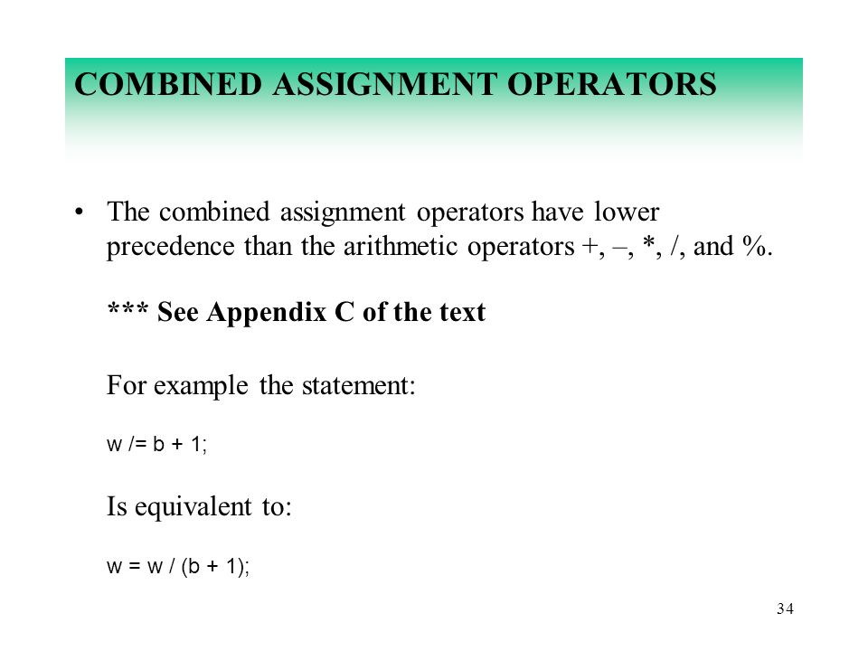 34 COMBINED ASSIGNMENT OPERATORS The combined assignment operators have lower precedence than the arithmetic operators +, –, *, /, and %. *** See Appe