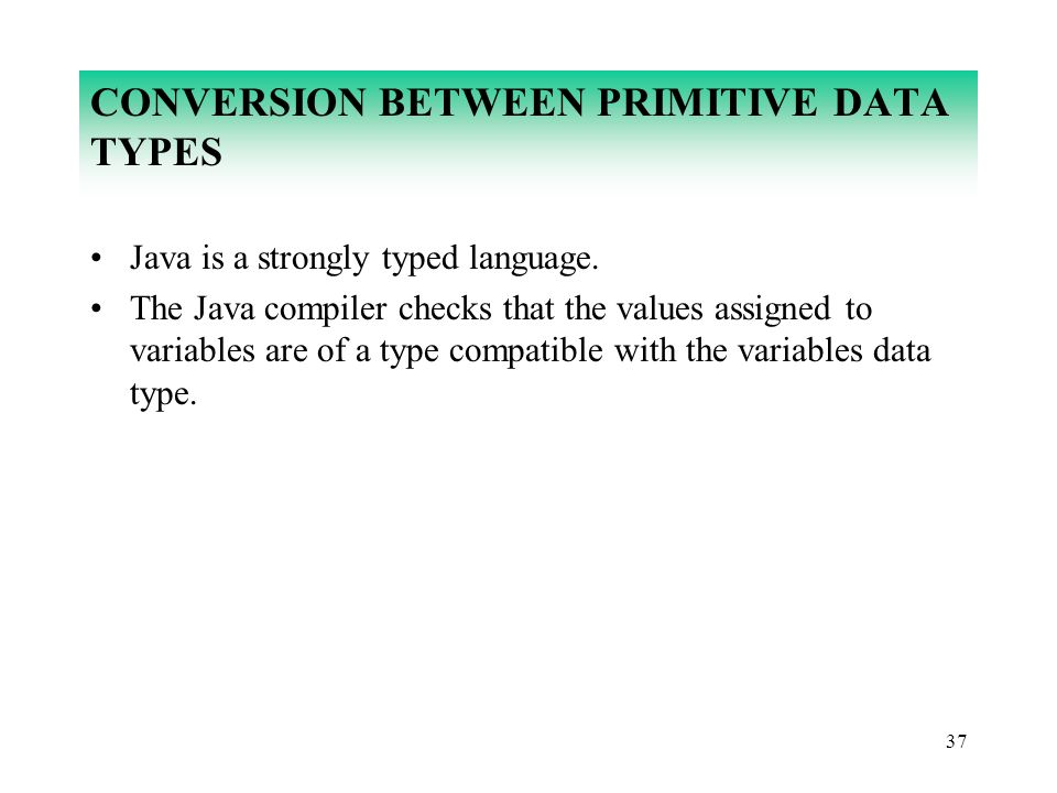 37 CONVERSION BETWEEN PRIMITIVE DATA TYPES Java is a strongly typed language. The Java compiler checks that the values assigned to variables are of a