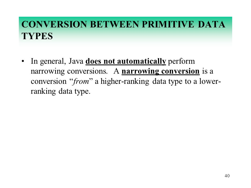 40 CONVERSION BETWEEN PRIMITIVE DATA TYPES In general, Java does not automatically perform narrowing conversions. A narrowing conversion is a conversi