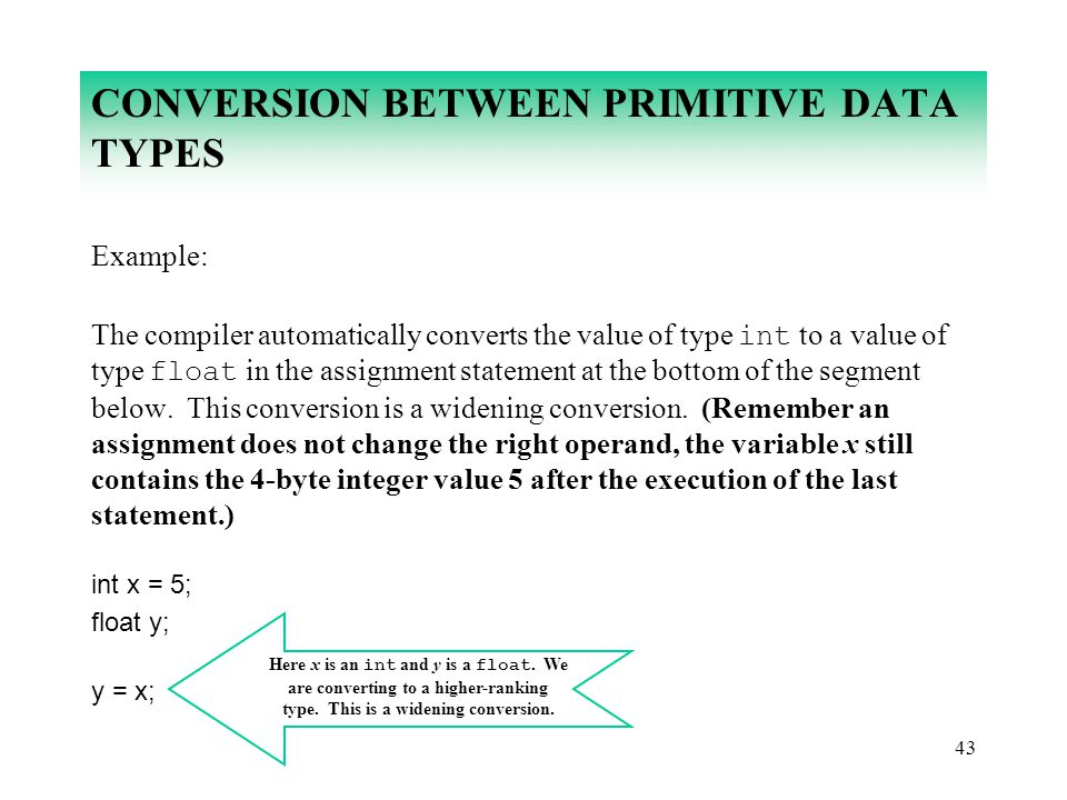 43 CONVERSION BETWEEN PRIMITIVE DATA TYPES Example: The compiler automatically converts the value of type int to a value of type float in the assignme