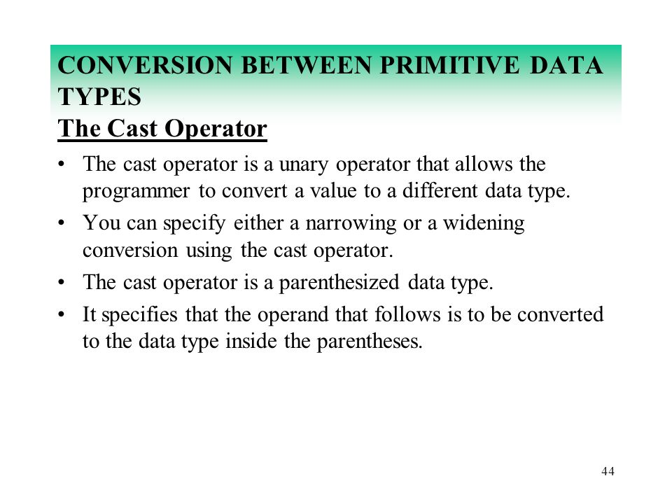 44 CONVERSION BETWEEN PRIMITIVE DATA TYPES The Cast Operator The cast operator is a unary operator that allows the programmer to convert a value to a