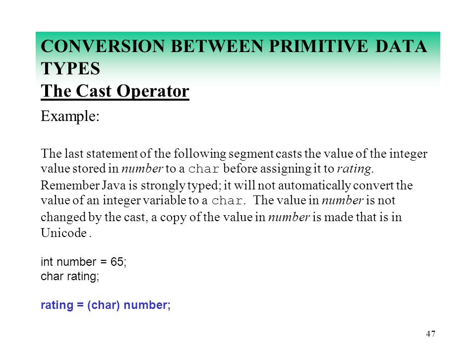 47 CONVERSION BETWEEN PRIMITIVE DATA TYPES The Cast Operator Example: The last statement of the following segment casts the value of the integer value
